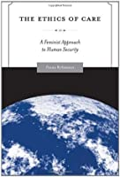 The Ethics of Care: A Feminist Approach to Human Security (Global Ethics and Politics)