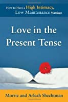 Love in the Present Tense: How to Have a High Intimacy, Low Maintenance Marriage