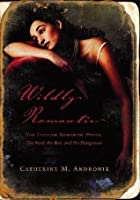 Wildly Romantic: The English Romantic Poets: The Mad, the Bad, and the Dangerous