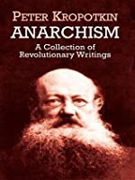 Anarchism: A Collection of Revolutionary Writings: A Collection of Revolutionary Writings