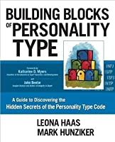 Building Blocks of Personality Type: A Guide to Discovering the Hidden Secrets of the Personality Type Code