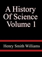A History Of Science, Volume 1, - Henry Smith Williams