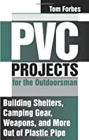 PVC Projects For The Outdoorsman: Building Shelters, Camping Gear, Weapons, And More Out Of Plastic Pipe