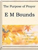 Purpose in Prayer by E.M. Bounds (All About Prayer)