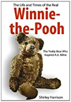 The Life and Times of the Real Winnie-the-Pooh: The Bear Who inspired A.A.Milne