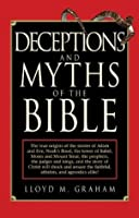 Deceptions and Myths of the Bible: The True Origins of the Stories of Adam and Eve, Noah's Flood, the Tower of Babel, Moses and Mount Sinai, the Prophets, the Judges and Kings, and the Story of Christ Will Shock and Amaze the Faithful, Atheists, and Ag...