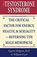 The Testosterone Syndrome: The Critical Factor for Energy, Health, and Sexuality-Reversing the Male Menopause