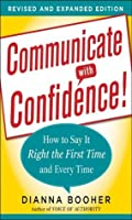 Communicate with Confidence: How to Say it Right the First Time and Every Time