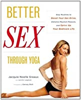 Better Sex Through Yoga: Easy Routines to Boost Your Sex Drive, Enhance Physical Pleasure, and Spice Up Your Bedroom Life