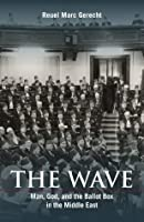 The Wave: Man, God, and the Ballot Box in the Middle East (HOOVER INST PRESS PUBLICATION)