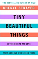 Tiny Beautiful Things: Advice on Love and Life from Someone Who's Been There: Advice on Love and Life from Someone Who's Been There
