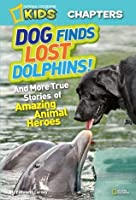 Dog Finds Lost Dolphins: And More True Stories of Amazing Animal Heroes (National Geographic Kids Chapters)
