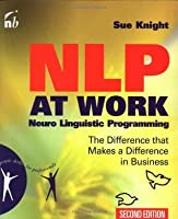 NLP at Work: Neuro Linguistic Programming, The Difference That Makes a Difference in Business (People Skills for Professionals)