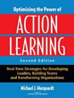 Optimizing the Power of Action Learning, 2nd Edition: Real-Time Strategies for Developing Leaders, Building Teams and Transforming Organizations