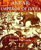 Akbar, Emperor of India: A Picture of Life and Customs from the Sixteenth Century