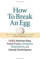 How To Break An Egg : 1,453 Kitchen Tips, Food Fixes, Emergency Substitutions and Handy Techniques