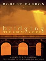 Bridging the Great Divide: Musings of a Post-Liberal, Post-Conservative Evangelical Catholic