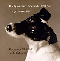 If Only You Knew How Much I Smell You : True Portraits of Dogs
