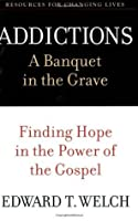 Addictions: A Banquet in the Grave: Finding Hope in the Power of the Gospel