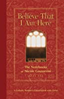 Believe That I Am Here: A Catholic Woman's Conversation with Christ (Notebooks of Nicole Gausseron) (Bk. 1)