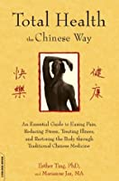 Total Health the Chinese Way: An Essential Guide to Easing Pain, Reducing Stress, Treating Illness, and Restoring the Body through