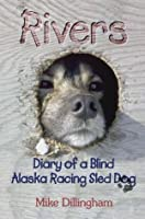 Rivers: Diary of a Blind Alaska Racing Sled Dog