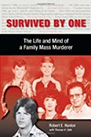 Survived by One: The Life and Mind of a Family Mass Murderer (Elmer H Johnson & Carol Holmes Johnson Series in Criminology)