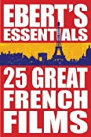 25 Great French Films: Ebert's Essentials: 25 Movies to See Before You Go to France