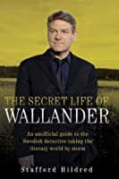 The Secret Life of Wallander: An Unofficial Guide to the Swedish Detective Taking the Literary World by Storm