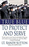 True Blue: To Protect and Serve: To Protect and Serve