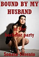 Bound By My Husband at the Bachelor Party: A Reluctant Bondage Gangbang Erotica Story (Domination Gangbangs)