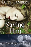Saving Him: The Werewolf's Lover #2 (Supernatural Erotic Romance)
