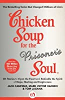Chicken Soup for the Prisoner's Soul: 101 Stories to Open the Heart and Rekindle the Spirit of Hope, Healing and Forgiveness (Chicken Soup for the Soul)