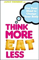 Think More, Eat Less: Use Your Mind to Change Your Body