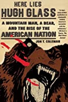 Here Lies Hugh Glass: A Mountain Man, a Bear, and the Rise of the American Nation (An American Portrait)