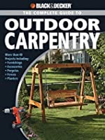 Black & Decker The Complete Guide to Outdoor Carpentry: More than 40 Projects Including: Furnishings * Fences * Accessories * Pergolas * Planters * More (Black & Decker Complete Guide)