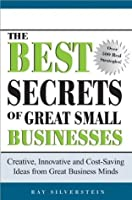 The Best Secrets of Great Small Businesses: Creative, Innovative, and Cost-Saving Ideas from Great Business Minds