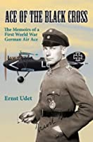 Ace of the Black Cross: The Memoirs of a First World War German Air Ace