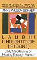 Laugh! I Thought I'd Die (If I Didn't): Daily Meditations on Healing through Humor (If I Didn't : Daily Meditations on Healing Through Humor)