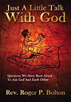 Just A Little Talk With God:Questions We Have Been Afraid To Ask God And Each Other