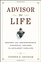 Advisor for Life: Become the Indispensable Financial Advisor to Affluent Families