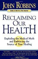 Reclaiming Our Health: Exploding the Medical Myth and Embracing the Source of True Healing