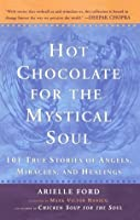 Hot Chocolate for the Mystical Soul: 101 True Stories of Angels, Miracles, and Healings