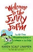 WELCOME TO THE FUNNY FARM The All-True Misadventures of a Woman on the Edge