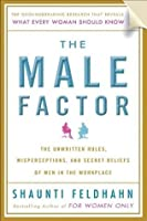 The Male Factor: The Unwritten Rules, Misperceptions, and Secret Beliefs of Men in the Workplace