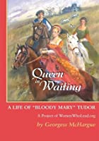 Queen in Waiting: A Life of Bloody Mary Tudor
