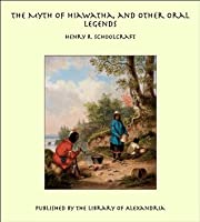 The Myth of Hiawatha, and Other Oral Legends