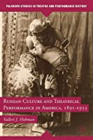Russian Culture and Theatrical Performance in America, 1891-1933 (Palgrave Studies in Theatre and Performance History)