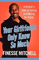 Your Girlfriends Only Know So Much: A Brothers Take on Dating and Mating for Sistas