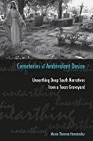 Cemeteries of Ambivalent Desire: Unearthing Deep South Narratives from a Texas Graveyard (University of Houston Series in Mexican American Studies, Sponsored by the Cente)